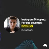 Instagram Shopping: por que devemos investir?